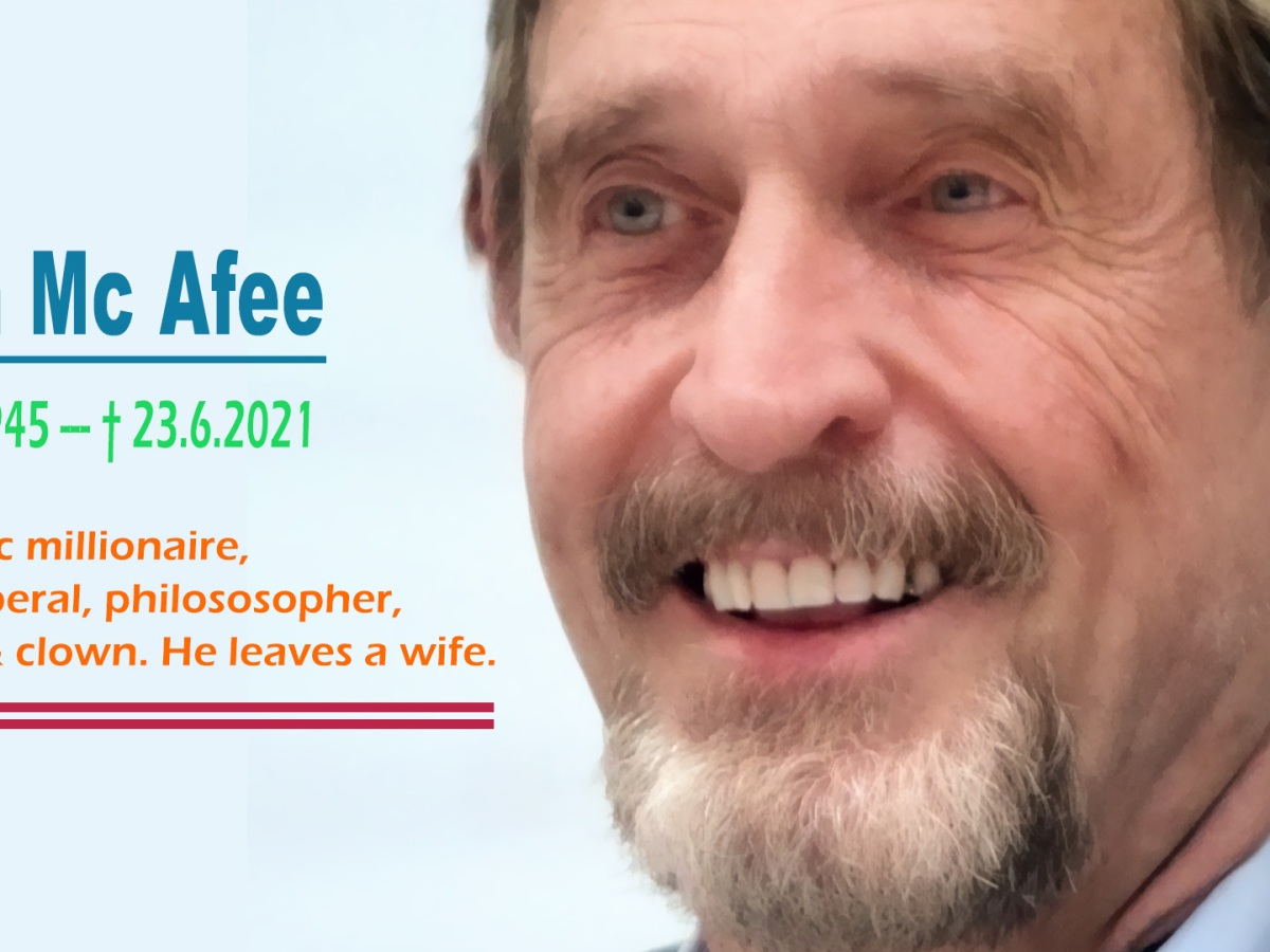 John McAfee: 1945 - 2021. John, founder of McAfee Antivirus, hung himself in a prison in Barcelona. Only three hours ago, a judge had ruled to extradite him to be allowed to be tortured and waterboarded in an average US prison. The 76-year-old original was accused of allegedly haven not paid taxes enough. Teaser Image John McAfee Suicide, Extrentric millionaire, a true liberal, philosopher, genius & clown. He leaves a wife.